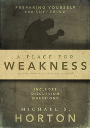 A Place for Weakness: Preparing Yourself for Suffering - eBook  -     By: Michael Horton