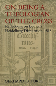 On Being a Theologian of the Cross: Reflections  on Luther's Heidelberg Disputation, 1518  -     By: Gerhard Forde
