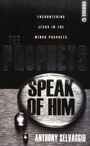 The Prophets Speak Of Him: Encountering Jesus In The Minor Prophets  -              By: Anthony Selvaggio
