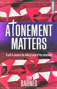 Atonement Matters: A Call To Declare The Biblical View Of The Atonement  -     By: Tom Barnes