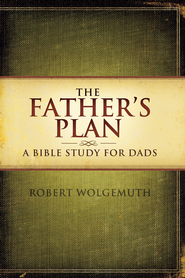 The Father's Plan: A Bible Study for Dads - eBook  -     By: Robert Wolgemuth