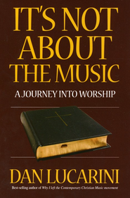 It's Not About the Music: A Journey into Worship   -     By: Dan Lucarini
