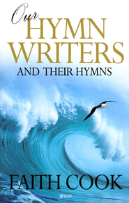 Our Hymn-Writers And Their Hymns   -     By: Faith Cook