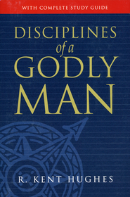 Disciplines of a Godly Man  -              By: R. Kent Hughes
