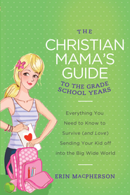 The Christian Mama's Guide to the First School Years: Everything You Need to Know to Survive (and Love) Sending Your Kid Off into the Big Wide World - eBook  -     By: Erin MacPherson