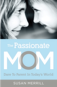 The Passionate Mom: Dare to Parent in Today's World - eBook  -     By: Susan Merrill
