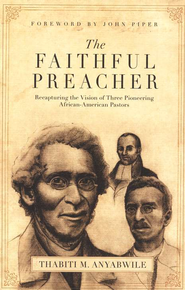 The Faithful Preacher: Recapturing the Vision of Three Pioneering African-American Pastors  -     By: Thabiti M. Anyabwile