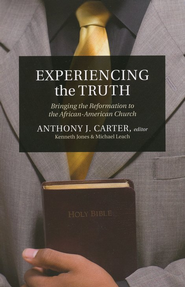 Experiencing the Truth: Bringing the Reformation to the African-American Church  -     Edited By: Anthony J. Carter     By: Anthony Carter, Ken Jones & Michael Leach, Ken Jones, Michael Leach