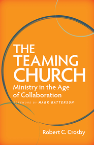 The Teaming Church: Ministry in the Age of Collaboration - eBook  -     By: Robert C. Crosby