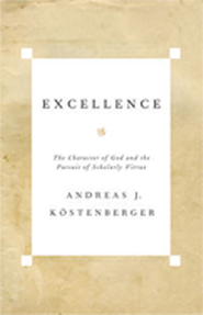 Excellence: The Character of God and the Pursuit of Scholarly Virtue  -     By: Andreas Kostenberger