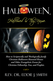 Halloween, Hallowed is Thy Name: How to Scripturally and Theologically Justify Christian Halloween Haunted Houses and Other Evangelistic Events for Christian Fellowship, Fun, and Prophet. - eBook  -     By: Eddie J. Smith