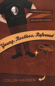 Young, Restless, Reformed: A Journalist's Journey with the New Calvinists  -              By: Collin Hansen