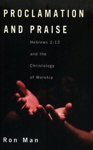 Proclamation and Praise: Hebrews 2:12 and the Christology of Worship  -     By: Ron Man