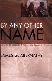 By Any Other Name: Exposing the Deception, Mythology, and Tragedy of Secularism  -     By: James Abernathy