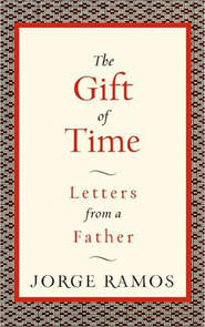 The Gift of Time: Letters From A Father  -              By: Jorge Ramos