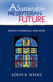 A Sustainable Presbyterian Future: What's Working and Why - eBook  -     By: Louis B. Weeks