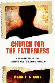 Church for the Fatherless: A Ministry Model for Society's Most Pressing Problem - eBook  -     By: Dr. Mark E. Strong