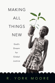 Making All Things New: God's Dream for Global Justice - eBook  -     By: R. York Moore