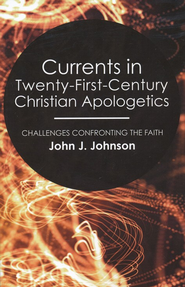 Currents in Twenty-First-Century Christian Apologetics: Challenges Confronting the Faith  -     By: John Johnson