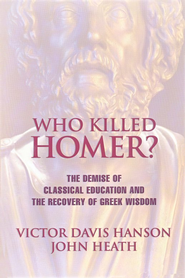 Who Killed Homer? The Demise of Classical Education    -     By: Victor Davis Hanson, John Heath
