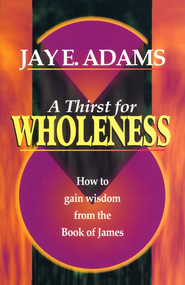 A Thirst for Wholeness: How to Gain Wisdom from the Book of James  -              By: Jay Edward Adams