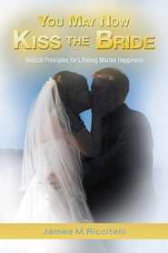 You May Now Kiss the Bride: Biblical Principles for Lifelong Marital Happiness - eBook  -     By: James Riccitelli