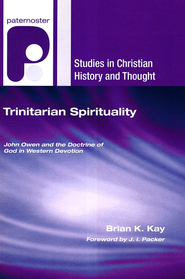 Trinitarian Spirituality: John Owen and the Doctrine of God in Western Devotion  -              By: Brian Kay, J.I. Packer
