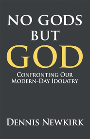 No gods but God: Confronting Our Modern-Day Idolatry - eBook  -     By: Dennis Newkirk