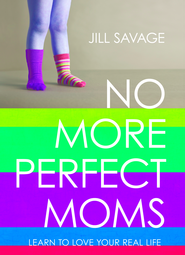 No More Perfect Moms: Learn to Love Your Real Life / New edition - eBook  -     By: Jill Savage