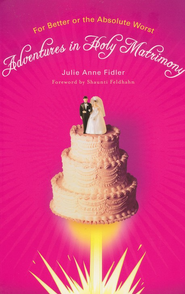Adventures In Holy Matrimony: For Better or Absolute Worst  -     By: Julie Anne Fidler