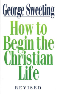 How to Begin the Christian Life, Revised   -     By: George Sweeting