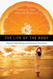 The Life of the Body: Physical Well-Being and Spiritual Formation - eBook  -     By: Valerie E. Hess, Lane M. Arnold