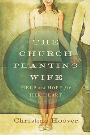 The Church Planting Wife: Help and Hope for Her Heart / New edition - eBook  -     By: Christine Hoover