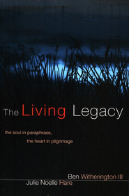 The Living Legacy: The Soul in Paraphrase, the Heart in Pilgrimage  -     By: Ben Witherington III, Julie Hare