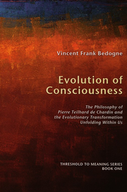 Evolution of Consciousness: The Philosophy of Pierre Teilhard de Chardin and the Evolutionary Transformation Unfolding Within Us  -     By: Vincent Frank Bedogne