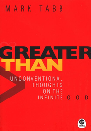 Greater Than: Unconventional Thoughts on the Infinite God   -              By: Mark Tabb