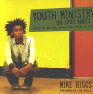 Youth Ministry on Your Knees: Mentoring and Mobilizing Young People to Pray  -     By: Mike Higgs
