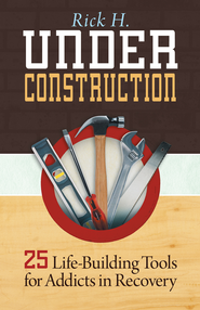 Under Construction: 25 Life-Building Tools for Addicts in Recovery - eBook  -     By: Rick H