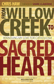 From Willow Creek to Sacred Heart: Rekindling My Love for Catholicism - eBook  -     By: Chris Haw