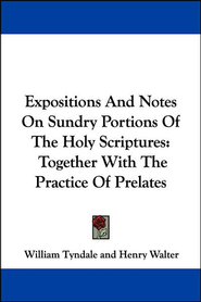 Expositions and Notes on Sundry Portions of the Holy Scriptures: Together with the Practice of Prelates  -              By: William Tyndale, Henry Walter