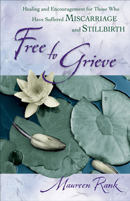 Free to Grieve: Healing and Encouragement for Those Who Have Suffered Miscarriage and Stillbirth - eBook  -     By: Maureen Rank