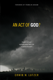 An Act of God?: Answers to Tough Questions About God's Role in Natural Disasters  -     By: Erwin Lutzer