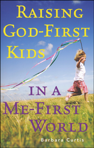 Raising God-First Kids in a Me-First World  -              By: Barbara Curtis