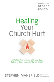 Healing Your Church Hurt: What To Do When You Still Love God But Have Been Wounded by His People  -              By: Stephen Mansfield, George Barna