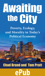 Awaiting the City: Poverty, Ecology, and Morality in Today's Political Economy - eBook  -     By: Chad Brand, Tom Pratt