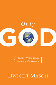 Only God: Change Your Story, Change the World - eBook  -     By: Dwight Mason
