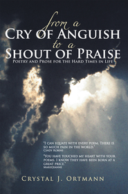 From a Cry of Anguish to a Shout of Praise: Poetry and Prose for the Hard Times in Life - eBook  -     By: Crystal J. Ortmann