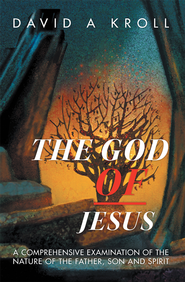 The God of Jesus: A Comprehensive Examination of the Nature of the Father, Son and Spirit - eBook  -     By: David Kroll