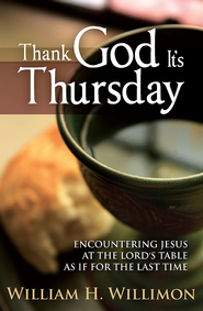 Thank God It's Thursday: Encountering Jesus at the Lord's Table as if for the Last Time - eBook  -     By: William H. Willimon
