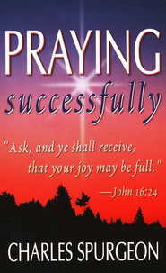 Praying Successfully   -     By: Charles H. Spurgeon